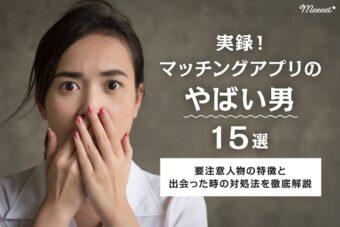 【ガチ体験談】マッチングアプリのやばい男15選|要注意人物の特徴と対処法とは?
